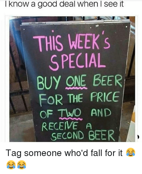 —˜: I know a good deal when I see it  THIS WEEK 's  SPECIAL  BUY ONE BEER  FOR THE PRICE  OF TWO AND  RECEIVE A  SECOND BEER Tag someone who'd fall for it 😂😂😂