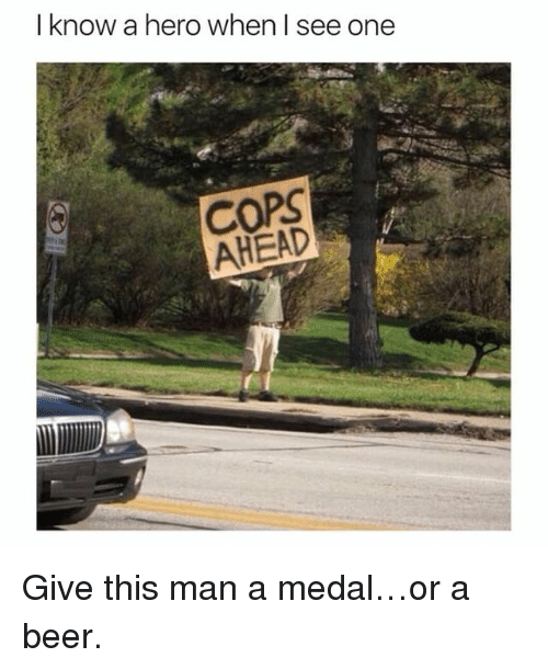 Beer, Memes, and 🤖: I know a hero when I see one  COPS  AHEAD Give this man a medal…or a beer.