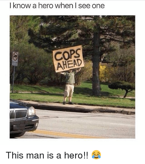 Memes, 🤖, and Hero: I know a hero when I see one  COPS  AHEAD This man is a hero!! 😂
