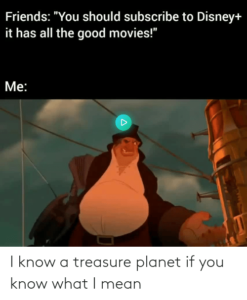 if you know what i mean: I know a treasure planet if you know what I mean