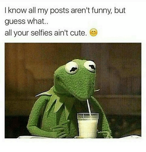 Guess: I know all my posts aren't funny, but  guess what..  all your selfies ain't cute.
