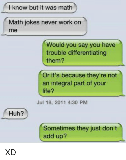 Huh, Memes, and Integrity: I know but it was math  Math jokes never work on  me  Would you say you have  trouble differentiating  them?  Or it's because they're not  an integral part of your  life?  Jul 18, 2011 4:30 PM  Huh?  Sometimes they just don't  add up? XD