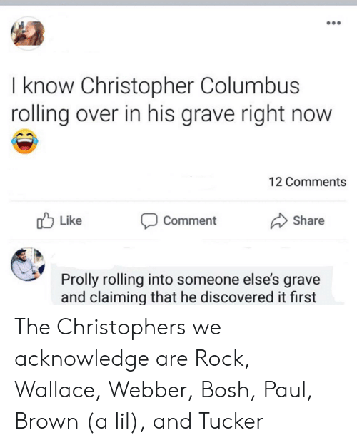 Wallace: I know Christopher Columbus  rolling over in his grave right now  12 Comments  Like  Share  Comment  Prolly rolling into someone else's grave  and claiming that he discovered it first The Christophers we acknowledge are Rock, Wallace, Webber, Bosh, Paul, Brown (a lil), and Tucker