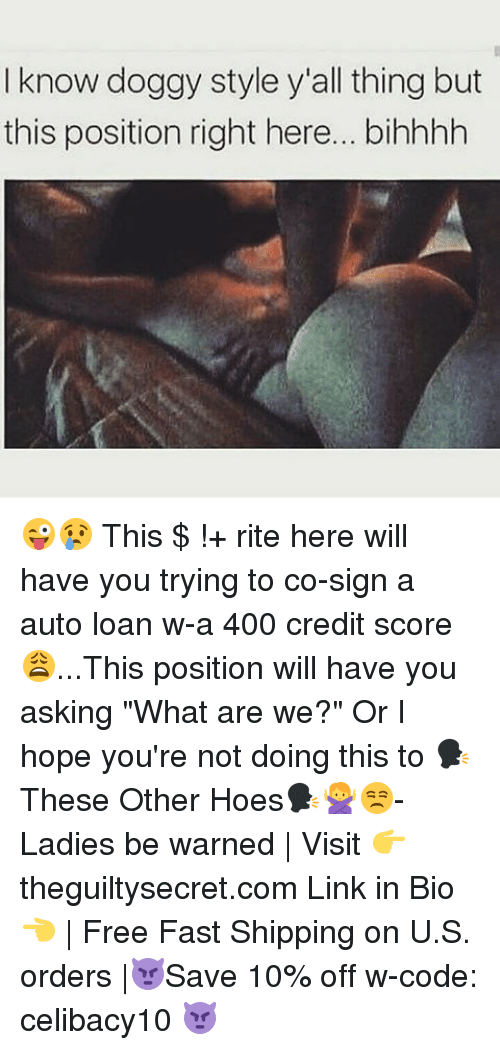 "doggy style: I know doggy style y'all thing but  this position right here... bihhhh 😜😢 This $ !+ rite here will have you trying to co-sign a auto loan w-a 400 credit score😩...This position will have you asking ""What are we?"" Or I hope you're not doing this to 🗣These Other Hoes🗣🙅😒- Ladies be warned 