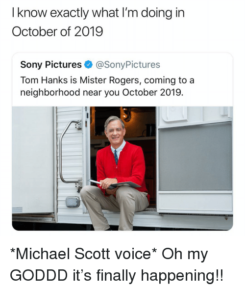 Michael Scott: I know exactly what I'm doing in  October of 2019  Sony Pictures@SonyPictures  Tom Hanks is Mister Rogers, coming to a  neighborhood near you October 2019. *Michael Scott voice* Oh my GODDD it's finally happening!!