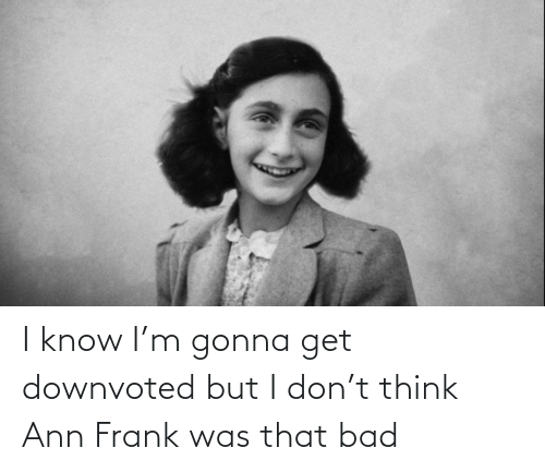 ann frank: I know I'm gonna get downvoted but I don't think Ann Frank was that bad