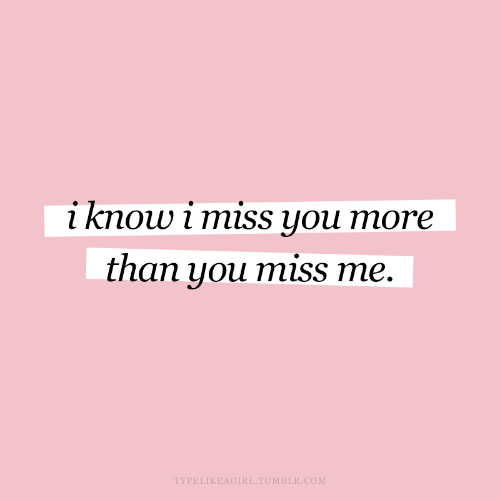 miss me: i know i miss you more  than you miss me.  TYPELIKEAGIRL.TUMBLR.COM