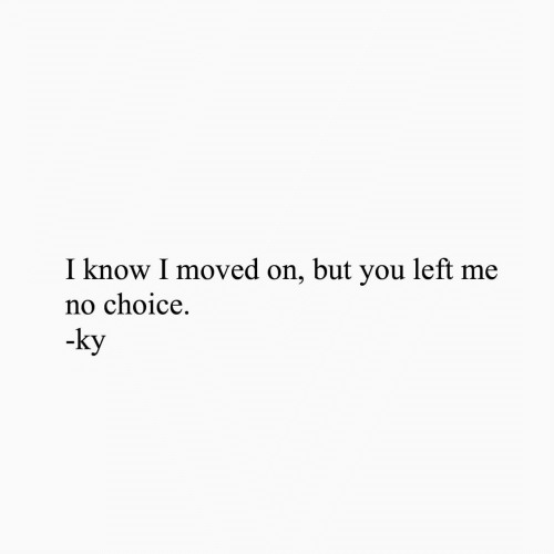 Moved On: I know I moved on, but you left me  no choice.  -ky