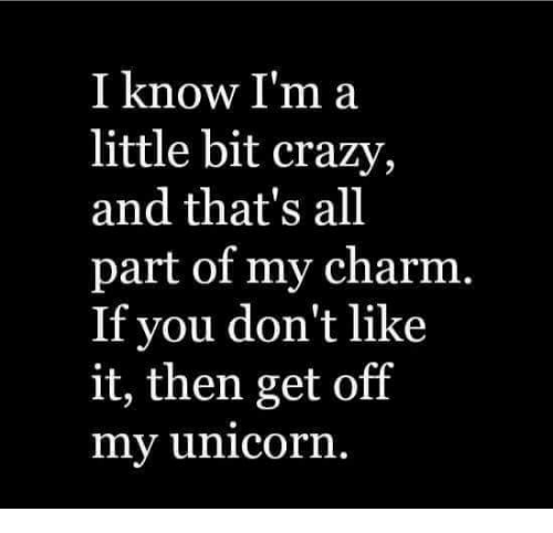 Unicornism: I know I'm a  little bit crazy  and that's all  part of my charm.  If you don't like  it, then get off  my unicorn.
