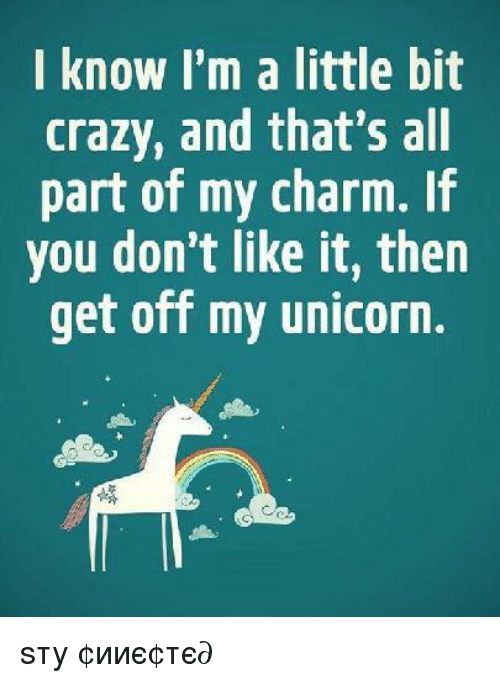 Crazy, Memes, and Unicorn: I know I'm a little bit  crazy, and that's all  part of my charm.  you don't like it, then  get off my unicorn. ѕтαу ¢σииє¢тє∂