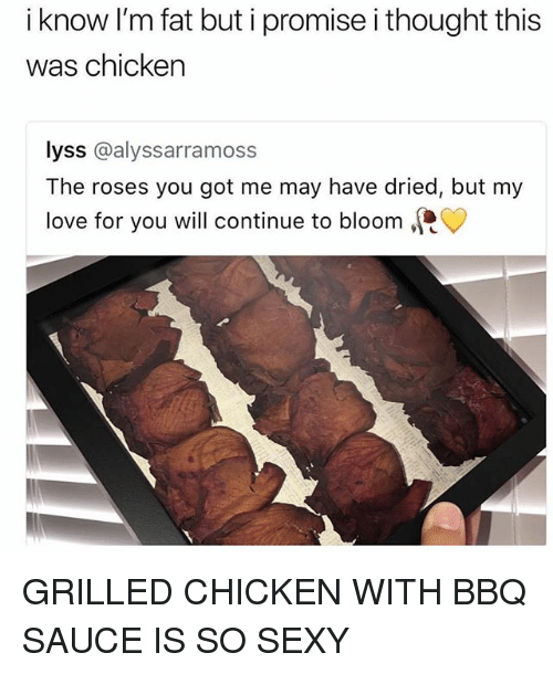 Love, Sexy, and Chicken: i know I'm fat but i promise i thought this  was chicken  lyss @alyssarramoss  The roses you got me may have dried, but my  love for you will continue to bloom、 GRILLED CHICKEN WITH BBQ SAUCE IS SO SEXY