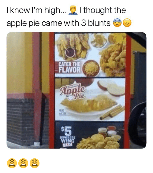 Apple, Blunts, and Weed: I know I'm high...I thought the  apple pie came with 3 blunts  CATER THE  FLAVORe  oPie  LOO  al 235  $5 😩😩😩