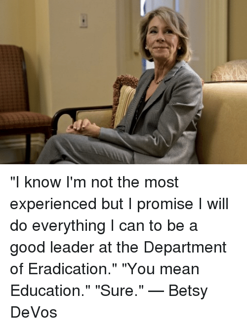 """Experiencers: """"I know I'm not the most experienced but I promise I will do everything I can to be a good leader at the Department of Eradication."""" """"You mean Education."""" """"Sure.""""  — Betsy DeVos"""