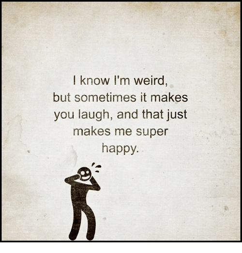super happy: I know I'm weird  but sometimes it makes  you laugh, and that just  makes me super  happy