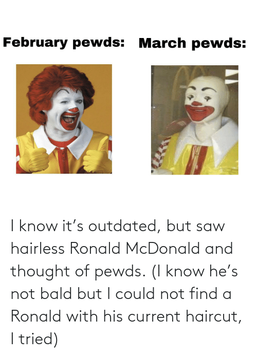 Haircut: I know it's outdated, but saw hairless Ronald McDonald and thought of pewds. (I know he's not bald but I could not find a Ronald with his current haircut, I tried)