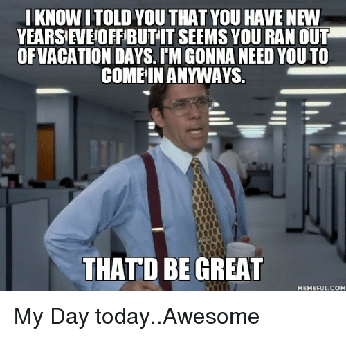That D Be Great Meme: I KNOW ITOLD YOU THAT YOU HAVE NEW  OFVACATION DAYS. IMGONNA NEED YOU TO  COME IN ANYWAYS  THAT D BE GREAT  MEMEFUL COM My Day today..Awesome