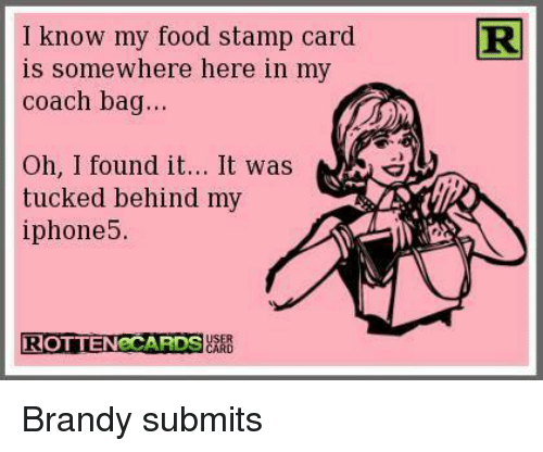 coach bags: I know my food stamp card  R  is somewhere here in my  coach bag...  Oh, I found it... It was  tucked behind my  iphone 5.  USER  ROTTEN CARDS  CARD Brandy submits