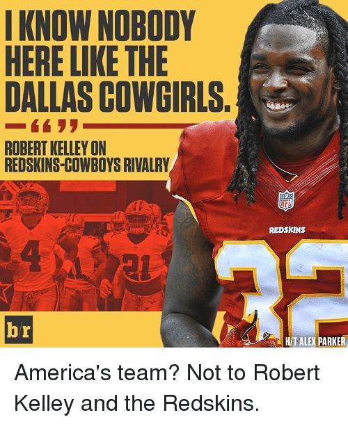 Redskin: I KNOW NOBODY  HERE LIKE THE  DALLASCOWGIRLS.  ROBERT KELLEY ON  REDSKINS-COWBOYS RIVALRY  br  NFL  REDSKINS  HIT ALE PARKER America's team? Not to Robert Kelley and the Redskins.