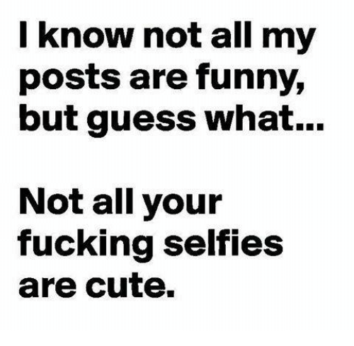 Cute, Fucking, and Funny: I know not all my  posts are funny,  but guess what...  Not all your  fucking selfies  are cute.