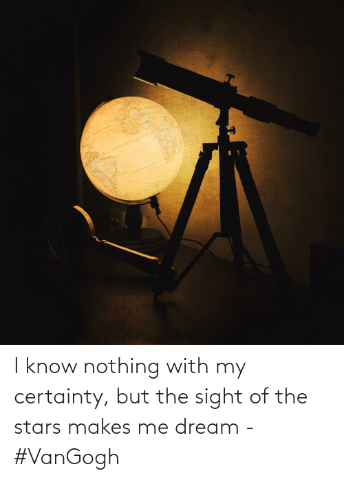 Certainty: I know nothing with my certainty, but the sight of the stars makes me dream - #VanGogh