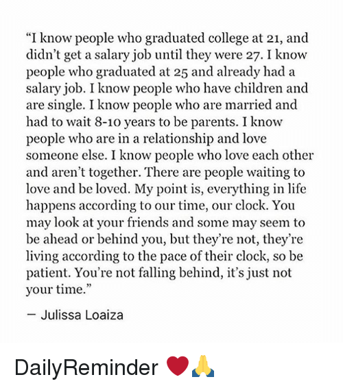 "Children, Clock, and College: ""I know people who graduated college at 21, and  didn't get a salary job until they were 27. I know  people who graduated at 25 and already had a  salary job. I know people who have children and  are single. I know people who are married and  had to wait 8-10 years to be parents. I know  people who are in a relationship and love  someone else. I know people who love each other  and aren't together. There are people waiting to  love and be loved. My point is, everything in life  happens according to our time, our clock. You  may look at your friends and some may seem to  be ahead or behind you, but they're not, they're  living according to the pace of their clock, so be  patient. You're not falling behind, it's just not  your time.""  -Julissa Loaiza DailyReminder ❤️🙏"