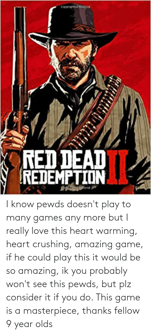 so amazing: I know pewds doesn't play to many games any more but I really love this heart warming, heart crushing, amazing game, if he could play this it would be so amazing, ik you probably won't see this pewds, but plz consider it if you do. This game is a masterpiece, thanks fellow 9 year olds