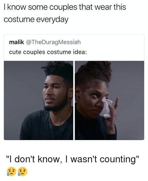 "I Dont Know I Wasnt Counting: I know some couples that wear this  costume everyday  malik @TheDuragMessiah  cute couples costume idea: ""I don't know, I wasn't counting"" 😥😥"