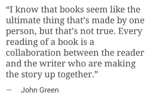 """collaboration: """"I know that books seem like the  ultimate thing that's made by one  person, but that's not true. Every  reading of a book is a  collaboration between the reader  and the writer who are making  the story up together.""""  -John Green  35"""