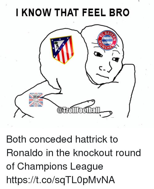Feels Bro: I KNOW THAT FEEL BRO  BAY  ANCHE  SOCCER?  CaTrollFootball Both conceded hattrick to Ronaldo in the knockout round of Champions League https://t.co/sqTL0pMvNA