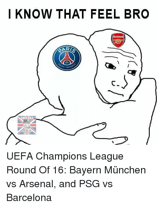Feels Bro: I KNOW THAT FEEL BRO  OCCER2A UEFA Champions League Round Of 16: Bayern München vs Arsenal, and PSG vs Barcelona