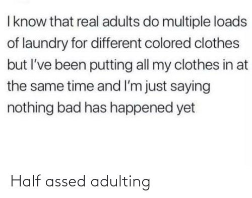 at the same time: I know that real adults do multiple loads  of laundry for different colored clothes  but I've been putting all my clothes in at  the same time and I'm just saying  nothing bad has happened yet Half assed adulting