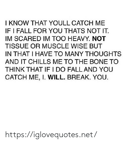 muscle: I KNOW THAT YOULL CATCH ME  IF I FALL FOR YOU THATS NOT IT.  IM SCARED IM TOO HEAVY. NOT  TISSUE OR MUSCLE WISE BUT  IN THAT I HAVE TO MANY THOUGHTS  AND IT CHILLS ME TO THE BONE TO  THINK THAT IF I DO FALL AND YOU  CATCH ME, I. WILL. BREAK. YOU. https://iglovequotes.net/