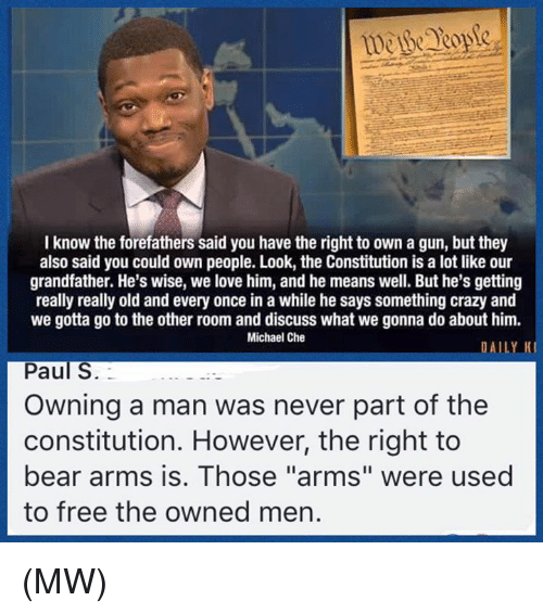 "Crazy, Love, and Memes: I know the forefathers said you have the right to own a gun, but they  also said you could own people. Look, the Constitution is a lot like our  grandfather. He's wise, we love him, and he means well. But he's getting  really really old and every once in a while he says something crazy and  we gotta go to the other room and discuss what we gonna do about him.  Michael Che  DAILY K  Paul S.  Owning a man was never part of the  constitution. However, the right to  bear arms is. Those ""arms"" were used  to free the owned men. (MW)"