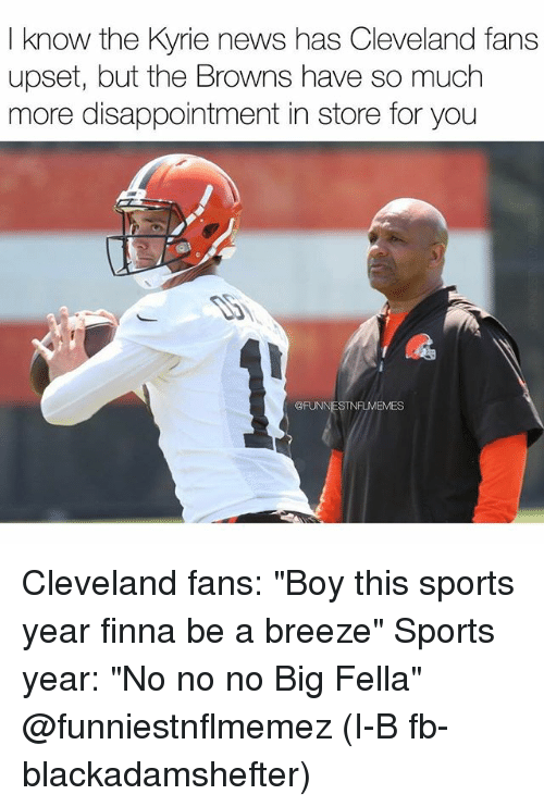 """News, Nfl, and Sports: I know the Kyrie news has Cleveland fans  know the Kyrie news has Cleveland fans  upset, but the Browns have so much  more disappointment in store for you  @FUNN  FLMEMES Cleveland fans: """"Boy this sports year finna be a breeze"""" Sports year: """"No no no Big Fella"""" @funniestnflmemez (I-B fb- blackadamshefter)"""