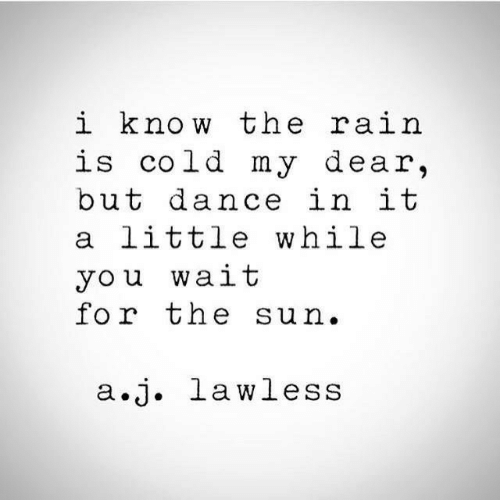 lawless: i know the ra.i  is cold my dear,  but dance in it  a little while  you wait  for the sun.  a.j. lawless