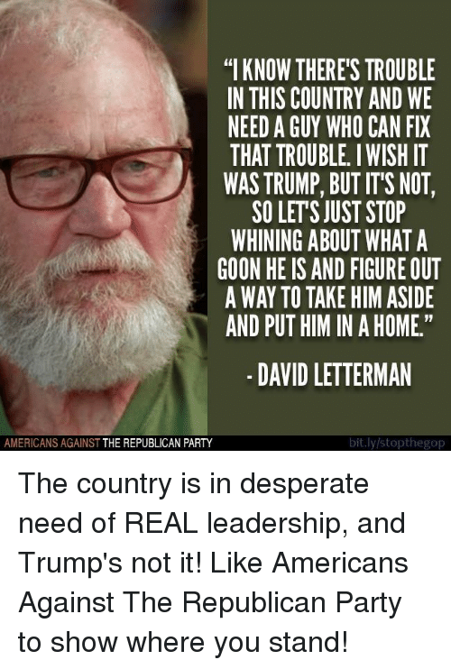 "Desperate, Party, and Republican Party: ""I KNOW THERE'S TROUBLE  IN THIS COUNTRY AND WE  NEED A GUY WHO CAN FIX  THAT TROUBLE. I WISH IT  WAS TRUMP, BUT IT'S NOT,  SO LETS JUST STOP  WHINING ABOUT WHAT A  GOON HE IS AND FIGURE OUT  A WAY TO TAKE HIM ASIDE  AND PUT HIM IN A HOME.""  -DAVID LETTERMAN  AMERICANS AGAINST THE REPUBLICAN PARTY  bit.ly stopthegop The country is in desperate need of REAL leadership, and Trump's not it!  Like Americans Against The Republican Party to show where you stand!"