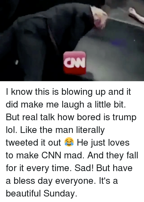 Having A Blessed Day: I know this is blowing up and it did make me laugh a little bit. But real talk how bored is trump lol. Like the man literally tweeted it out 😂 He just loves to make CNN mad. And they fall for it every time. Sad! But have a bless day everyone. It's a beautiful Sunday.