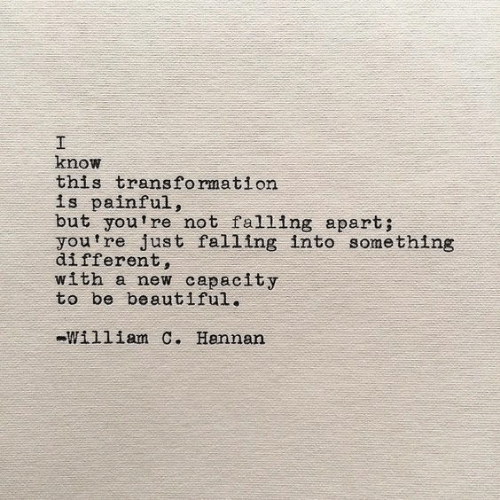 transformation: I  know  this transformation  is painful,  but you're not falling apart;  youtre just falling into something  different,  with a new capacity  to be beautiful.  William C. Hannan