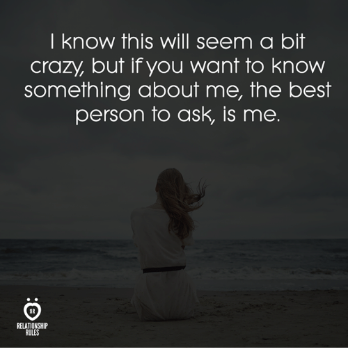 Crazy, Best, and Ask: I know this will seem a bit  crazy, but if you want to know  something about me, the best  person to ask, is me.  RELATIONSHIP  RULES