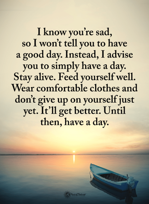 Stay Alive: I know vou're sad  so I won't tell vou to have  a good day. Instead, I advise  you to simply have a day.  Stay alive. Feed vourself well  Wear comfortable clothes and  don't give up on yourself just  yet. It'll get better. Until  then, have a day.
