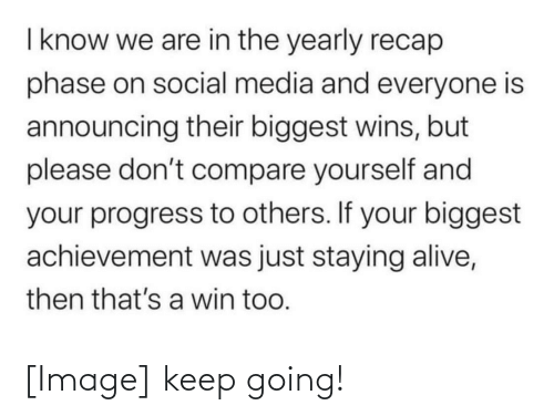 staying alive: I know we are in the yearly recap  phase on social media and everyone is  announcing their biggest wins, but  please don't compare yourself and  your progress to others. If your biggest  achievement was just staying alive,  then that's a win too. [Image] keep going!