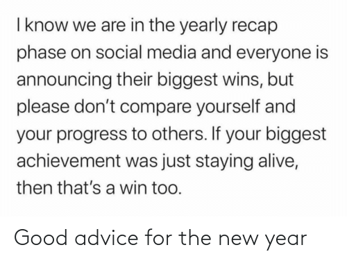 staying alive: I know we are in the yearly recap  phase on social media and everyone is  announcing their biggest wins, but  please don't compare yourself and  your progress to others. If your biggest  achievement was just staying alive,  then that's a win too. Good advice for the new year
