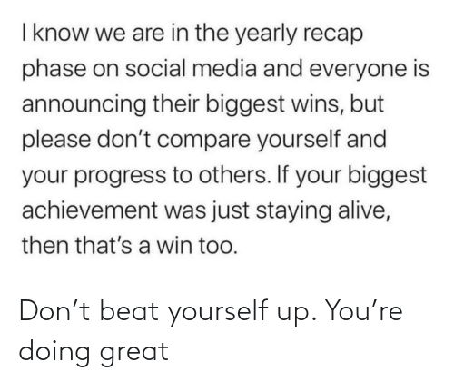 staying alive: I know we are in the yearly recap  phase on social media and everyone is  announcing their biggest wins, but  please don't compare yourself and  your progress to others. If your biggest  achievement was just staying alive,  then that's a win too. Don't beat yourself up. You're doing great