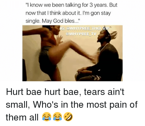 """Bae, God, and Memes: """"I know we been talking for 3 years. But  now that think about it. I'm gon stay  single. May God bles...  G: WHY PREE THO  TV  WHY PREE Hurt bae hurt bae, tears ain't small, Who's in the most pain of them all 😂😂🤣"""