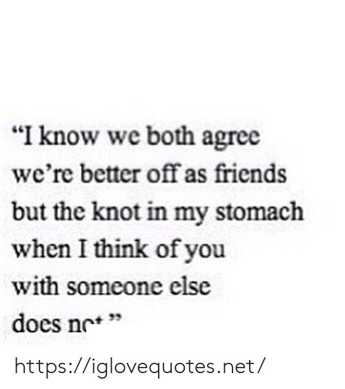 "Knot: ""I know we both agree  we're better off as friends  but the knot in my stomach  when I think of you  with someone else  docs nc'*  + 33 https://iglovequotes.net/"