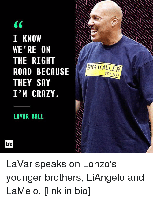 Sports, Brand, and Big: I KNOW  WE'RE ON  THE RIGHT  ROAD BECAUSE  THEY SAY  I'M CRAZY.  LAVAR BALL  br  BIG BALLER  BRAND LaVar speaks on Lonzo's younger brothers, LiAngelo and LaMelo. [link in bio]