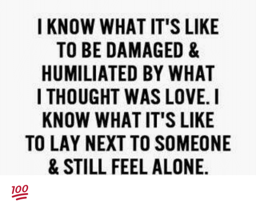 Lay's, Memes, and Thought: I KNOW WHAT IT'S LIKE  TO BE DAMAGED &  HUMILIATED BY WHAT  I THOUGHT WAS LOVE. I  KNOW WHAT IT'S LIKE  TO LAY NEXT TO SOMEONE  & STILL FEEL ALONE. 💯