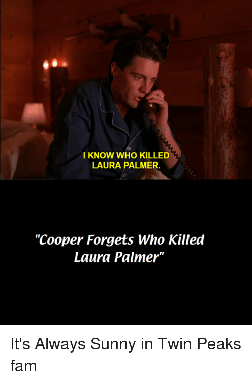 """Fam, Dank Memes, and Twin Peaks: I KNOW WHO KILLED  LAURA PALMER.  """"Cooper Forgets Who Killed  Laura Palmer"""" It's Always Sunny in Twin Peaks fam"""
