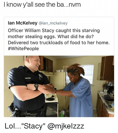"Food, Lol, and Memes: I know y'all see the ba...nvm  Ian McKelvey  @ian mckelvey  Officer William Stacy caught this starving  mother stealing eggs. What did he do?  Delivered two truckloads of food to her home.  #White People Lol...""Stacy"" @mjkelzzz"