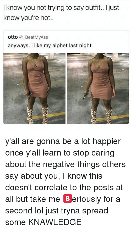 Lol, Memes, and 🤖: I know you not trying to say outfit.. l just  know you're not.  otto  a Beat MyAss  anyways. i like my alphet last night y'all are gonna be a lot happier once y'all learn to stop caring about the negative things others say about you, I know this doesn't correlate to the posts at all but take me 🅱eriously for a second lol just tryna spread some KNAWLEDGE